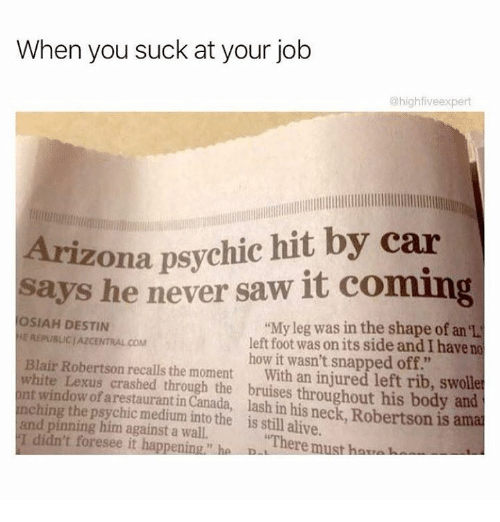 "You Sucks: When you suck at your job  @highfiveexpert  Arizona psychic hit by car  says he never saw it coming  OSIAH DESTIN  ""My leg was in the shape of an  REPUBLIC AZCENTRAL COM  left foot was on its side and have no  Blair Robertson how it wasn't snapped off.""  white recalls the moment  With an injured left rib, swolle  nching Lexus crashed through the throughout his body and  window of arestaurantin  lash his is ama  the into the is still alive.  pinning him against a ""There must hav  didn't foresee it happening"