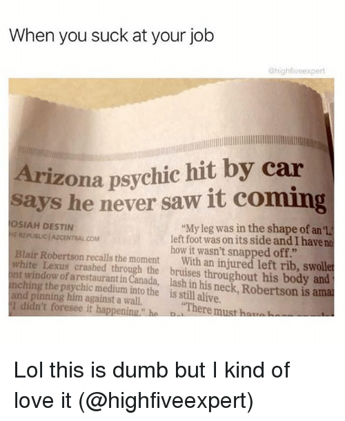 "You Sucks: When you suck at your job  @highfiveexpert  Arizona psychic hit by car  says he never saw it coming  SIAH DESTIN  ""My leg was in the shape of an el  REPUBLJCIAZCENTRALCOM  left foot wasonits side and I have no  Blair Robertson how it wasn't snapped off.""  white Lexus recalls the moment  With an injured left rib, swoll  int of crashed through the bruises throughout his body and  ching arestauranti  Canada, lash in his is amat  and pinning medium into the is alive.  I didn't him against a wall.  ""There  h  foresee it happening h  must Lol this is dumb but I kind of love it (@highfiveexpert)"