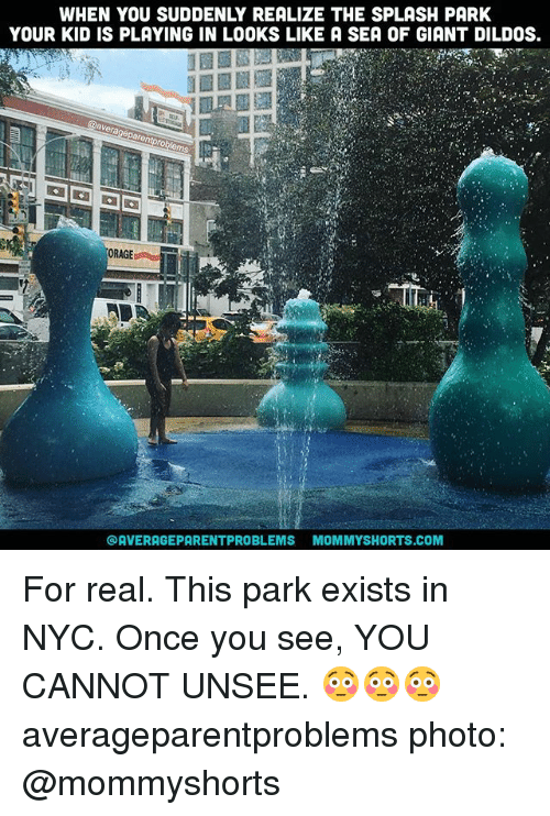 Your Kidding: WHEN YOU SUDDENLY REALIZE THE SPLASH PARK  YOUR KID IS PLAYING IN LOOKS LIKE A SEA OF GIANT DILDOS.  ORAGE  @AVERAGEPARENTPROBLEMS MOMMYSHORTS.COM For real. This park exists in NYC. Once you see, YOU CANNOT UNSEE. 😳😳😳 averageparentproblems photo: @mommyshorts