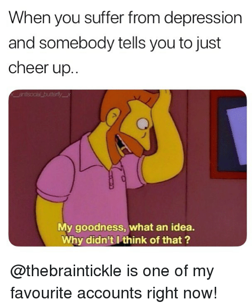 You Suffer: When you suffer from depression  and somebody tells you to just  cheer up..  My goodness, what an idea.  Why didn't I think of that ? @thebraintickle is one of my favourite accounts right now!