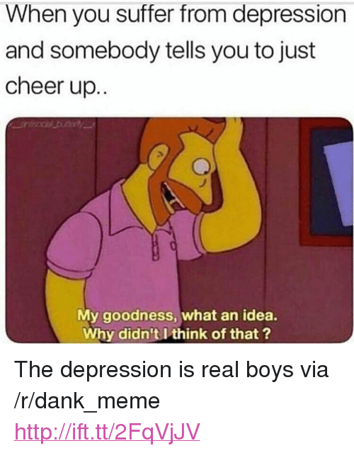 """You Suffer: When you suffer from depression  and somebody tells you to just  cheer up.  My goodness, what an idea.  Why didn't I think of that ? <p>The depression is real boys via /r/dank_meme <a href=""""http://ift.tt/2FqVjJV"""">http://ift.tt/2FqVjJV</a></p>"""