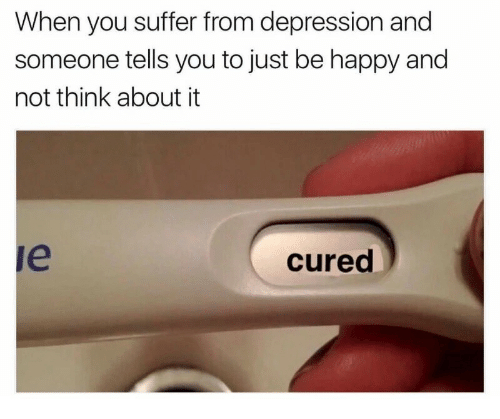 You Suffer: When you suffer from depression and  someone tells you to just be happy and  not think about it  le  cured