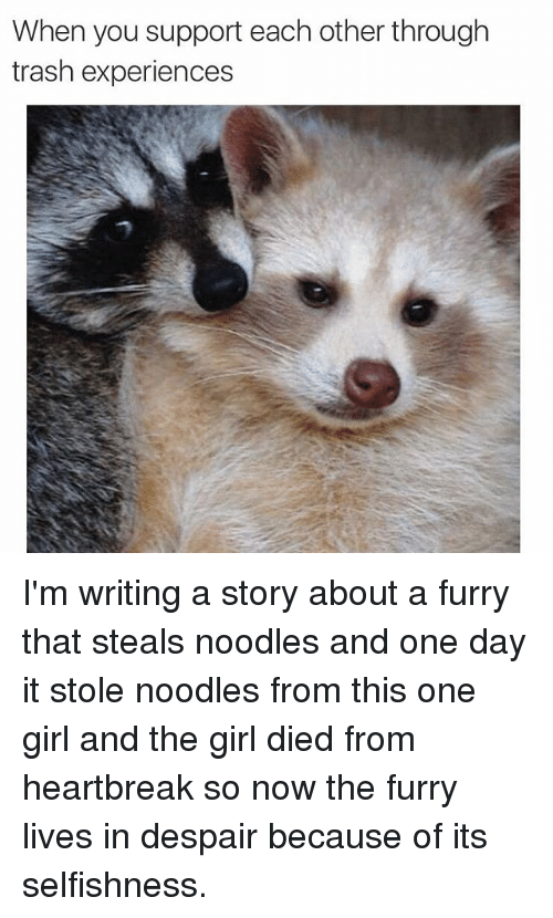 Selfishness: When you support each other through  trash experiences I'm writing a story about a furry that steals noodles and one day it stole noodles from this one girl and the girl died from heartbreak so now the furry lives in despair because of its selfishness.