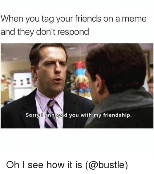 I See How It Is: When you tag your friends on a meme  and they don't respond  Sorry annoyed you with my friendship. Oh I see how it is (@bustle)