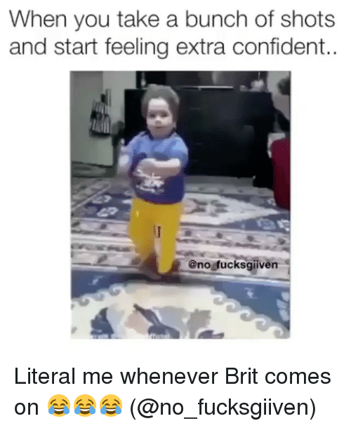 Memes, 🤖, and You: When you take a bunch of shots  and start feeling extra confident.  @no fucksgiiven Literal me whenever Brit comes on 😂😂😂 (@no_fucksgiiven)