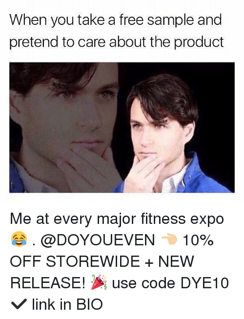 Pretend To Care: When you take a free sample and  pretend to care about the product Me at every major fitness expo 😂 . @DOYOUEVEN 👈🏼 10% OFF STOREWIDE + NEW RELEASE! 🎉 use code DYE10 ✔️ link in BIO