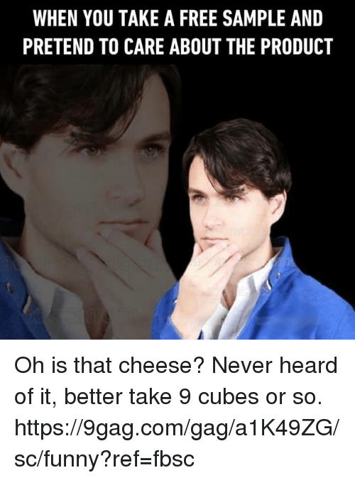 Pretend To Care: WHEN YOU TAKE A FREE SAMPLE AND  PRETEND TO CARE ABOUT THE PRODUCT Oh is that cheese? Never heard of it, better take 9 cubes or so. https://9gag.com/gag/a1K49ZG/sc/funny?ref=fbsc
