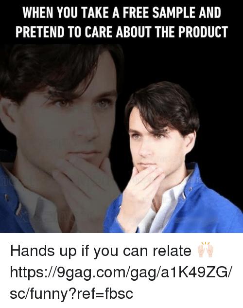 Pretend To Care: WHEN YOU TAKE A FREE SAMPLE AND  PRETEND TO CARE ABOUT THE PRODUCT Hands up if you can relate 🙌🏻 https://9gag.com/gag/a1K49ZG/sc/funny?ref=fbsc