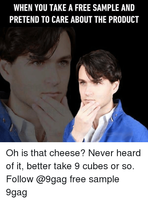 Pretend To Care: WHEN YOU TAKE A FREE SAMPLE AND  PRETEND TO CARE ABOUT THE PRODUCT Oh is that cheese? Never heard of it, better take 9 cubes or so. Follow @9gag free sample 9gag