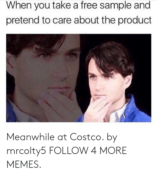 Pretend To Care: When you take a free sample and  pretend to care about the product Meanwhile at Costco. by mrcolty5 FOLLOW 4 MORE MEMES.