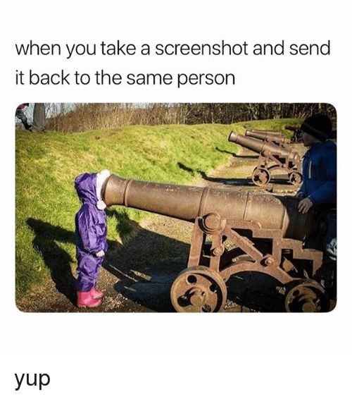 Relatable, Back, and You: when you take a screenshot and send  it back to the same person yup