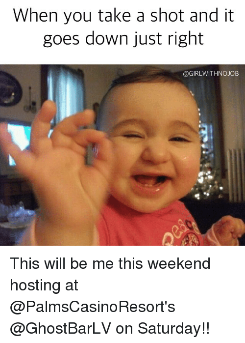 Girlwithnojob: When you take a shot and it  goes down just right  @GIRLWITHNOJOB This will be me this weekend hosting at @PalmsCasinoResort's @GhostBarLV on Saturday!!