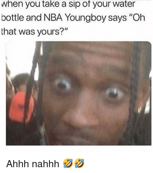 """Take A Sip: when you take a sip of your water  bottle and NBA Youngboy says """"Oh  that was yours?"""" Ahhh nahhh 🤣🤣"""