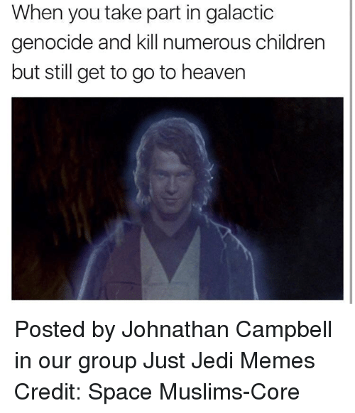 Children, Heaven, and Jedi: When you take part in galactic  genocide and kill numerous children  but still get to go to heaven Posted by Johnathan Campbell‎ in our group Just Jedi Memes Credit: Space Muslims-Core