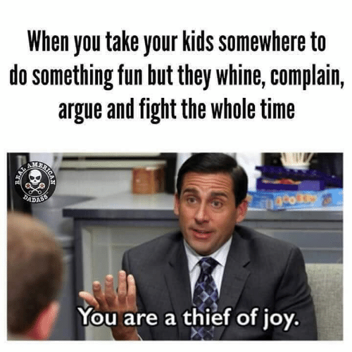 Whine: When you take your kids somewhere to  do something fun but they whine, complain,  argue and fight the whole time  2  ADASS  You are a thief of joy,