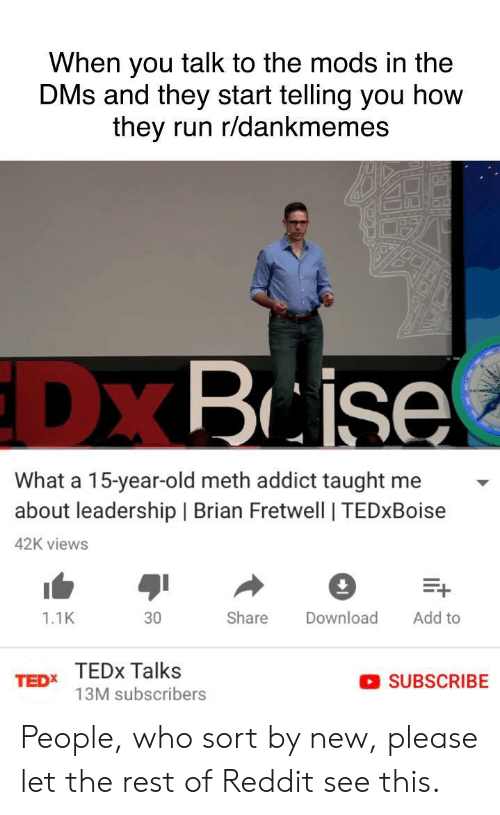 tedx: When you talk to the mods in the  DMs and they start telling you how  they run r/dankmemes  DX  Brise  What a 15-year-old meth addict taught me  about leadership   Brian Fretwell   TEDxBoise  42K views  1.1K  30  Share Download Add to  TEDx TEDx Talks  SUBSCRIBE  13M subscribers People, who sort by new, please let the rest of Reddit see this.