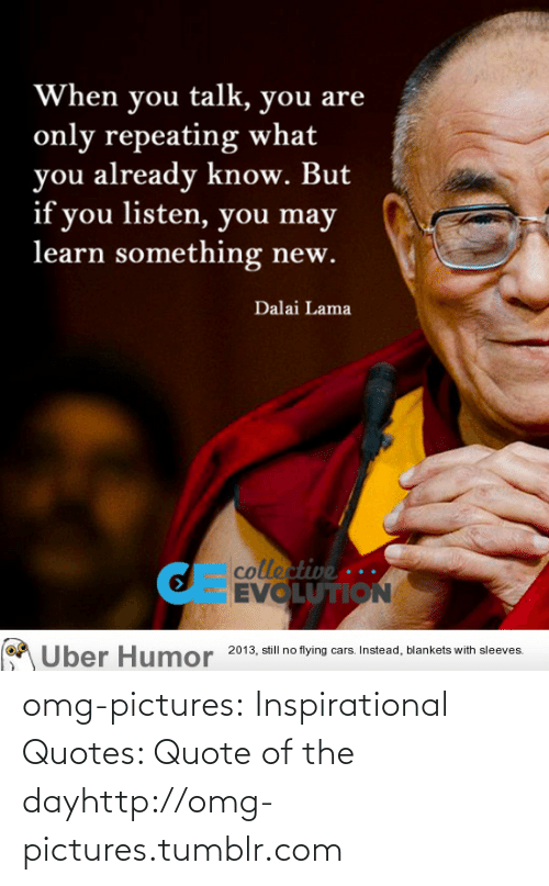 Quote Of The Day: When you talk, you are  only repeating what  you already know. But  if you listen, you may  learn something new.  Dalai Lama  collective ...  EVOLUTION  2013, still no flying cars. Instead, blankets with sleeves.  Uber Humor omg-pictures:  Inspirational Quotes: Quote of the dayhttp://omg-pictures.tumblr.com