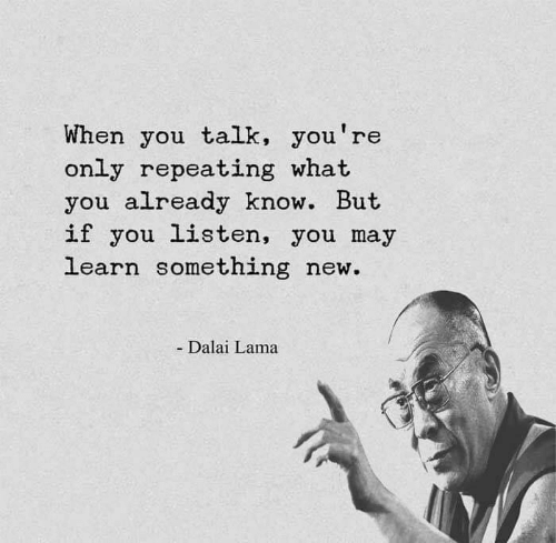 lama: When you talk, you're  only repeating what  you already know. But  if you listen, you may  learn something new.  - Dalai Lama