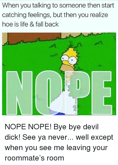 Nope Nope: When you talking to someone then start  catching feelings, but then you realize  hoe is life & fall back NOPE NOPE! Bye bye devil dick! See ya never... well except when you see me leaving your roommate's room