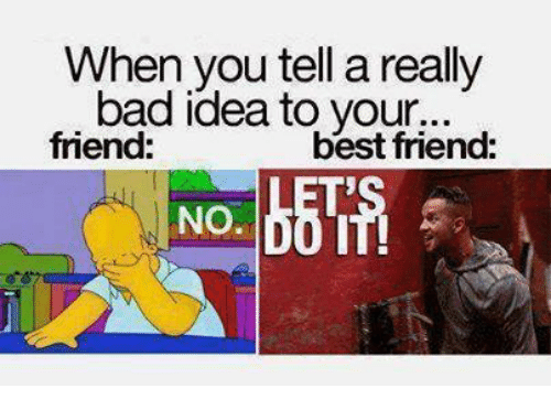 Friends Best Friend: When you tell a really  bad idea to your...  friend:  best friend: