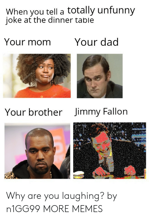 Unfunny: When you tell a totally unfunny  ioke at the dinner table  Your momYour dad  Your brother  Jimmy Fallon Why are you laughing? by n1GG99 MORE MEMES