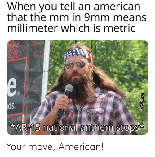 National Anthem, American, and Ar 15: When you tell an american  that the mm in 9mm means  millimeter which is metric  e.  ds.  AR-15 national anthem stops  uadderallian Your move, American!