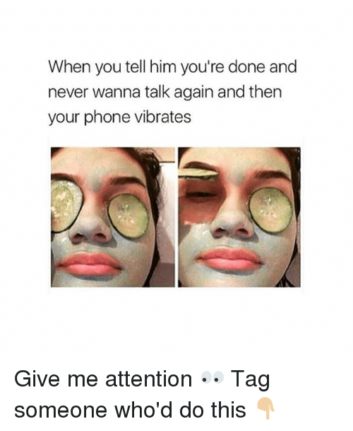 Give Me Attention: When you tell him you're done and  never wanna talk again and then  your phone vibrates Give me attention 👀 Tag someone who'd do this 👇🏼