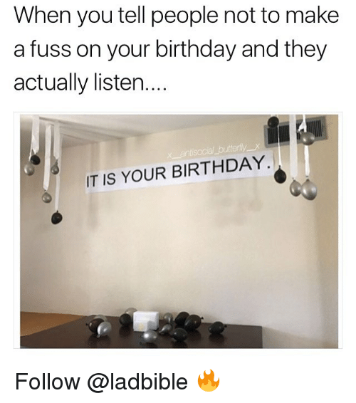 Telles: When you tell people not to make  a fuss on your birthday and they  actually listen....  IT IS YOUR BIRTHDAY. Follow @ladbible 🔥