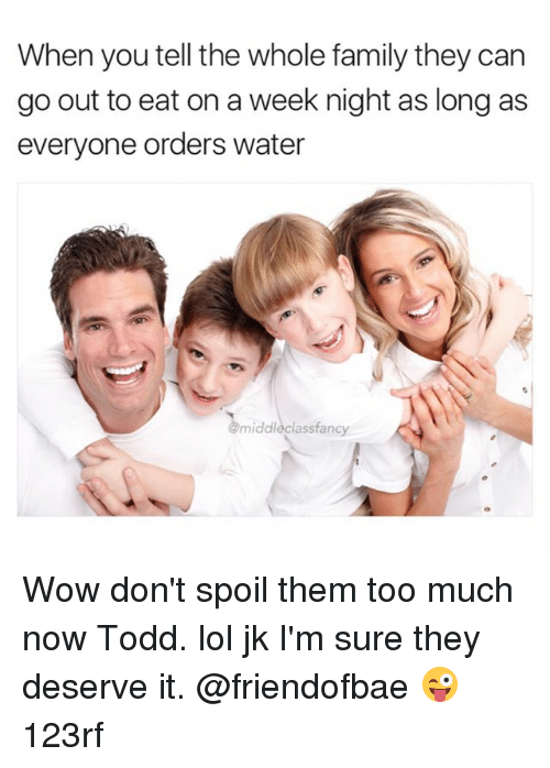 Family, Lol, and Memes: When you tell the whole family they can  go out to eat on a week night as long as  everyone orders water  middlecl  asstancy Wow don't spoil them too much now Todd. lol jk I'm sure they deserve it. @friendofbae 😜 123rf