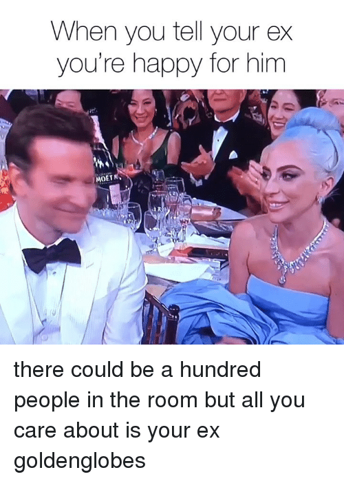 Happy, Girl Memes, and Him: When you tell your ex  you're happy for him  MOET there could be a hundred people in the room but all you care about is your ex goldenglobes