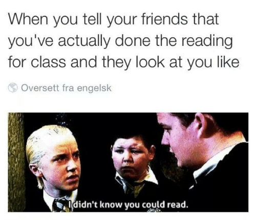 Friends, Class, and Reading: When you tell your friends that  you've actually done the reading  for class and they look at you like  Oversett fra engelsk  ldidn't know you could read.