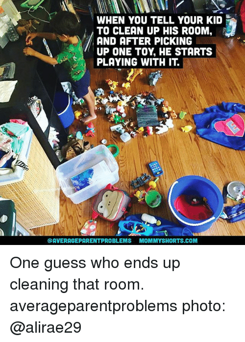 Your Kidding: WHEN YOU TELL YOUR KID  TO CLEAN UP HIS ROOM  AND AFTER PICKING  UP ONE TOY, HE STARTS  PLAYING WITH IT.  @AVERAGEPARENTPROBLEMS MOMMYSHORTS.COM One guess who ends up cleaning that room. averageparentproblems photo: @alirae29