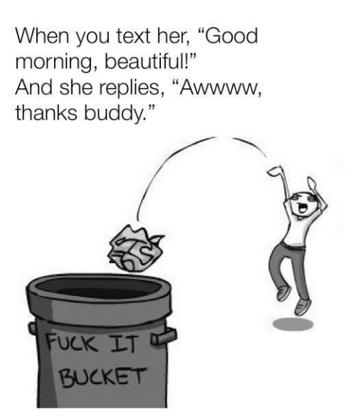 "Awwww: When you text her, ""Good  morning, beautiful!""  And she replies, ""Awwww,  thanks buddy.""  UCK LT  BUCKET"