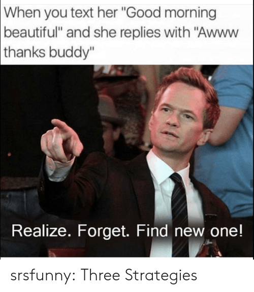 """Beautiful, Tumblr, and Good Morning: When  you text her """"Good morning  beautiful"""" and she replies with """"Awww  thanks  buddy""""  Realize. Forget. Find new one! srsfunny:  Three Strategies"""