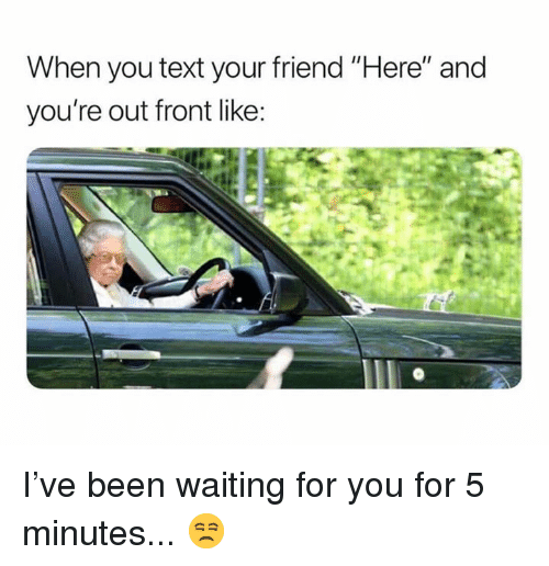 """Dank, Text, and Waiting...: When you text your friend """"Here"""" and  you're out front like I've been waiting for you for 5 minutes... 😒"""