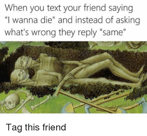 """Funny, Text, and Asking: When you text your friend saying  """"I wanna die"""" and instead of asking  what's wrong they reply """"same"""" Tag this friend"""