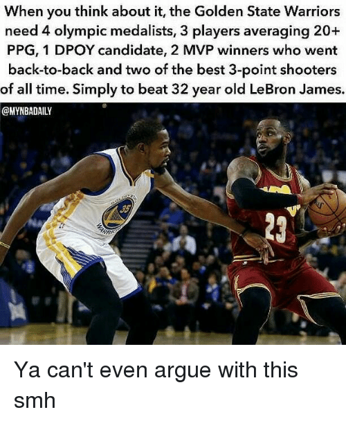 the golden state warriors: When you think about it, the Golden State Warriors  need 4 olympic medalists, 3 players averaging 20+  PPG, 1 DPOY candidate, 2 MVP winners who went  back-to-back and two of the best 3-point shooters  of all time. Simply to beat 32 year old LeBron James.  @MYNBADAILY  ARR Ya can't even argue with this smh