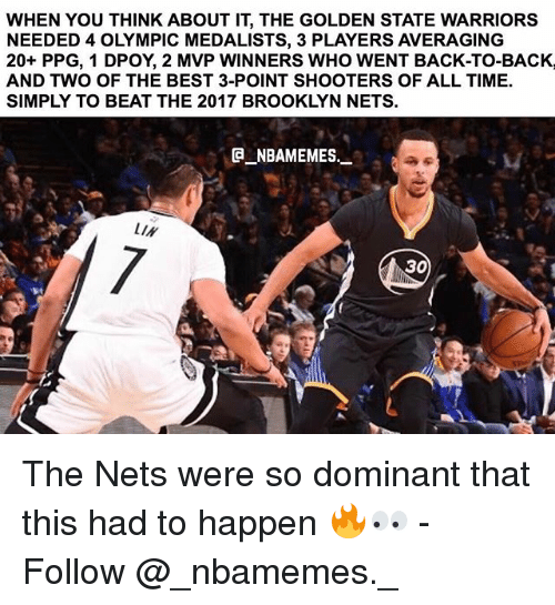 the golden state warriors: WHEN YOU THINK ABOUT IT, THE GOLDEN STATE WARRIORS  NEEDED 4 OLYMPIC MEDALISTS, 3 PLAYERS AVERAGING  20+ PPG, 1 DPOY, 2 MVP WINNERS WHO WENT BACK-TO-BACK,  AND TWO OF THE BEST 3-POINT SHOOTERS OF ALL TIME.  SIMPLY TO BEAT THE 2017 BROOKLYN NETS.  NBAMEMES  LIN  0L  30 The Nets were so dominant that this had to happen 🔥👀 - Follow @_nbamemes._