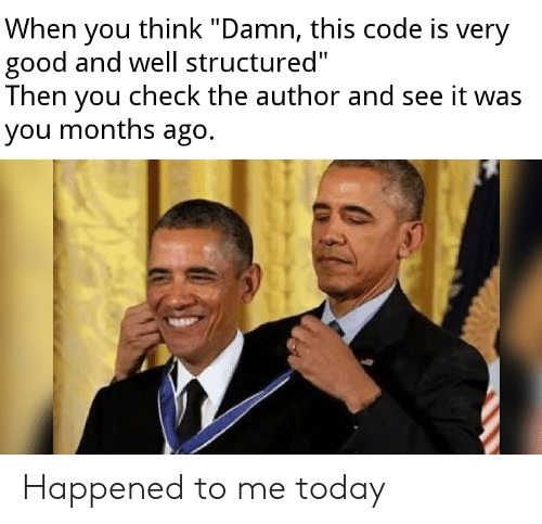 "Good, Today, and Code: When you think ""Damn, this code is very  good and well structured""  Then you check the author and see it was  you months ago. Happened to me today"