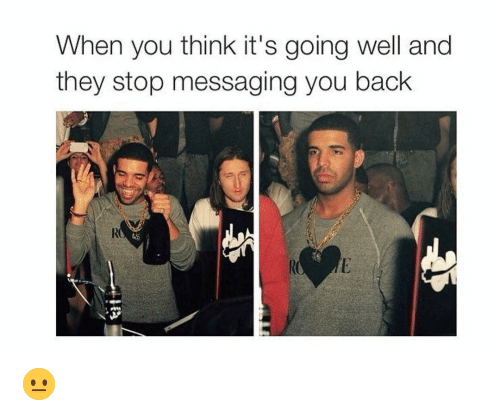 Funny, Back, and Think: When you think it's going well and  they stop messaging you back  RO 😐