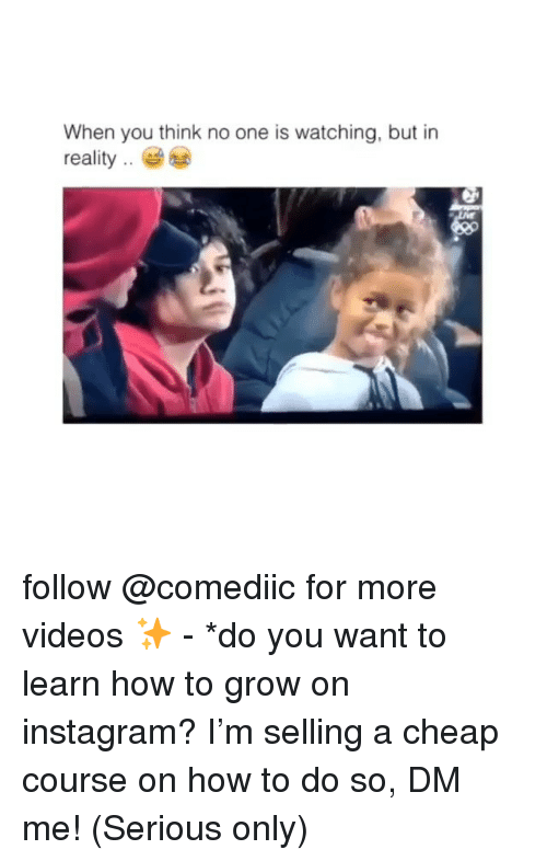 Instagram, Memes, and Videos: When you think no one is watching, but in  reality follow @comediic for more videos ✨ - *do you want to learn how to grow on instagram? I'm selling a cheap course on how to do so, DM me! (Serious only)