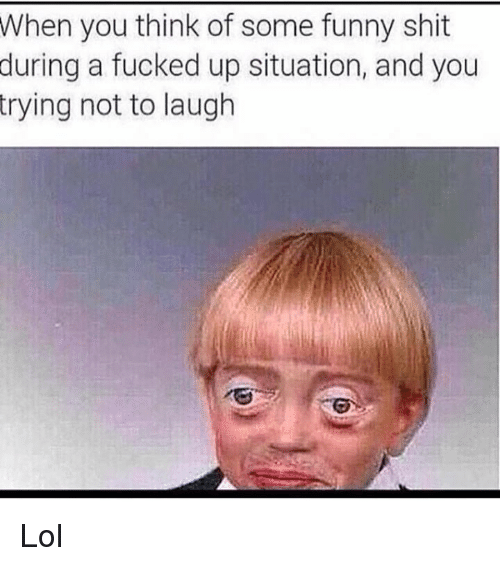 try not to laugh: When you think of some funny shit  during a fucked up situation, and you  trying not to laugh Lol