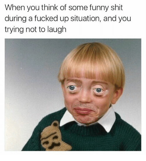 try not to laugh: When you think of some funny shit  during a fucked up situation, and you  trying not to laugh