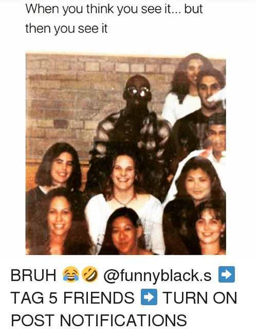 Bruh, Friends, and Dank Memes: When you think you see it... but  then you see it BRUH 😂🤣 @funnyblack.s ➡️ TAG 5 FRIENDS ➡️ TURN ON POST NOTIFICATIONS