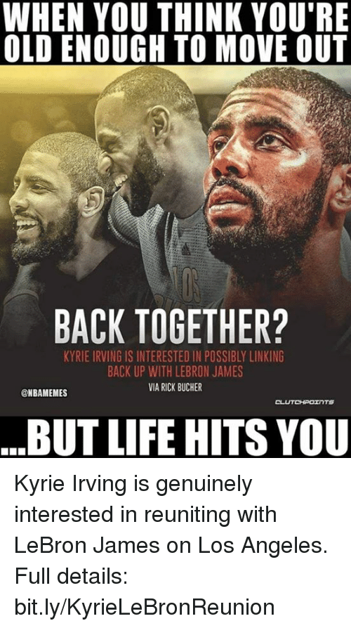 Kyrie Irving, LeBron James, and Life: WHEN YOU THINK YOU'RE  OLD ENOUGH TO MOVE OUT  BACK TOGETHER?  KYRIE IRVING IS INTERESTED IN POSSIBLY LINKING  BACK UP WITH LEBRON JAMES  VIA RICK BUCHER  @NBAMEMES  CLUTCHPOINTS  BUT LIFE HITS VOU Kyrie Irving is genuinely interested in reuniting with LeBron James on Los Angeles.   Full details: bit.ly/KyrieLeBronReunion
