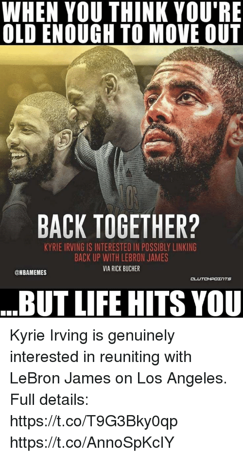 Kyrie Irving, LeBron James, and Life: WHEN YOU THINK YOU'RE  OLD ENOUGH TO MOVE OUT  BACK TOGETHER?  KYRIE IRVING IS INTERESTED IN POSSIBLY LINKING  BACK UP WITH LEBRON JAMES  VIA RICK BUCHER  @NBAMEMES  BUT LIFE HITS YOU Kyrie Irving is genuinely interested in reuniting with LeBron James on Los Angeles.   Full details: https://t.co/T9G3Bky0qp https://t.co/AnnoSpKcIY