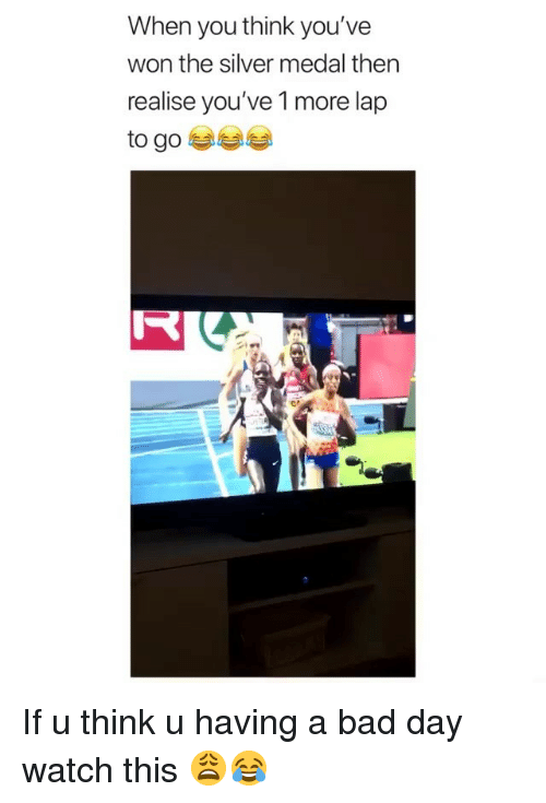Bad, Bad Day, and Funny: When you think you've  won the silver medal then  realise you've 1 more lap  to goe  I- If u think u having a bad day watch this 😩😂