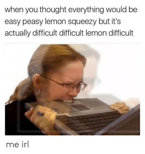 Thought, Irl, and Me IRL: when you thought everything would be  easy peasy lemon squeezy but it's  actually difficult difficult lemon difficult me irl