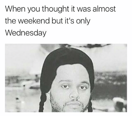 The Weekend, Wednesday, and Thought: When you thought it was almost  the weekend but it's only  Wednesday