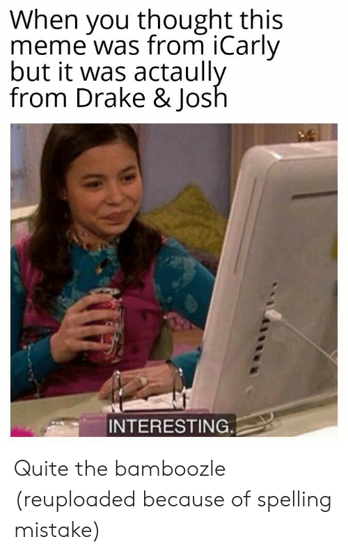 spelling: When you thought this  meme was from iCarly  but it was actaully  from Drake & Josh  INTERESTING Quite the bamboozle (reuploaded because of spelling mistake)